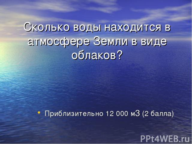 Сколько воды находится в атмосфере Земли в виде облаков? Приблизительно 12 000 м3 (2 балла)