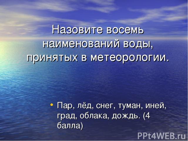 Назовите восемь наименований воды, принятых в метеорологии. Пар, лёд, снег, туман, иней, град, облака, дождь. (4 балла)