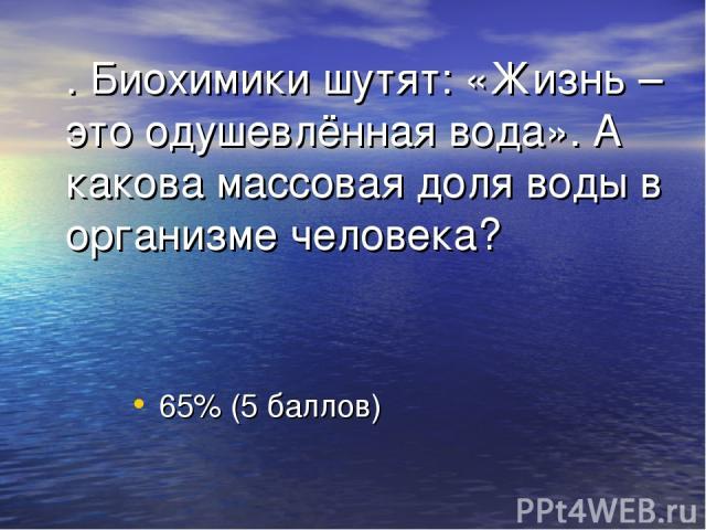. Биохимики шутят: «Жизнь – это одушевлённая вода». А какова массовая доля воды в организме человека? 65% (5 баллов)