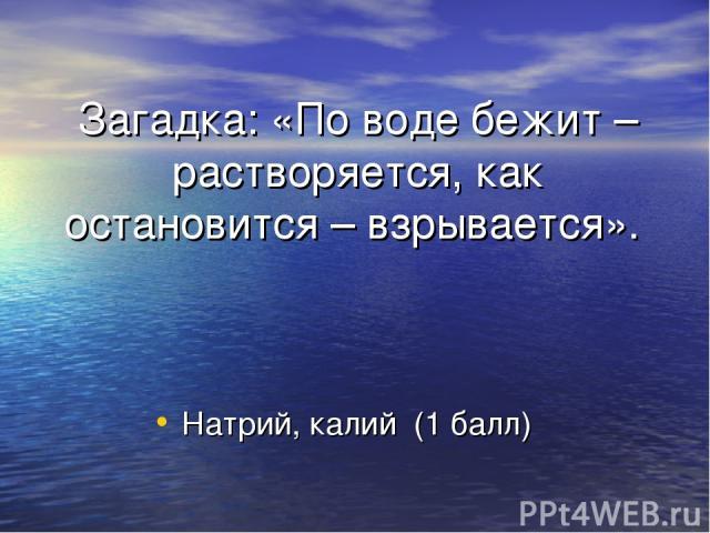 Загадка: «По воде бежит – растворяется, как остановится – взрывается». Натрий, калий (1 балл)