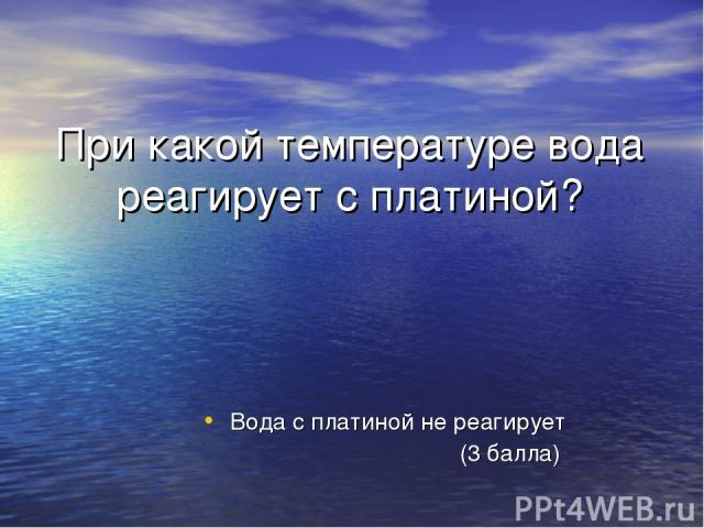 При какой температуре вода реагирует с платиной? Вода с платиной не реагирует (3 балла)