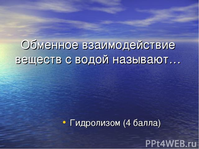 Обменное взаимодействие веществ с водой называют… Гидролизом (4 балла)