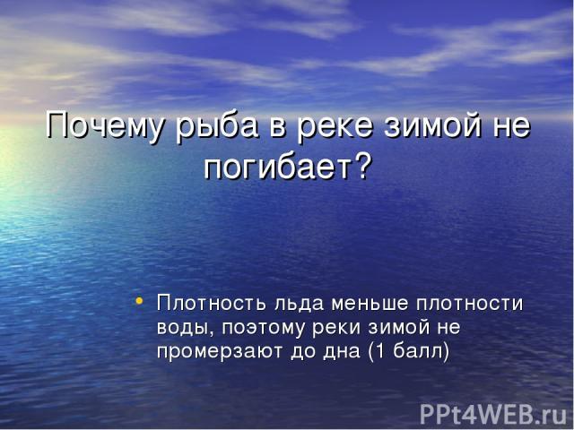 Почему рыба в реке зимой не погибает? Плотность льда меньше плотности воды, поэтому реки зимой не промерзают до дна (1 балл)