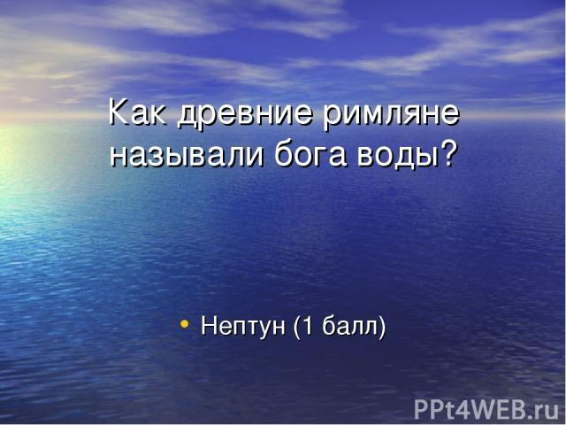 Как древние римляне называли бога воды? Нептун (1 балл)