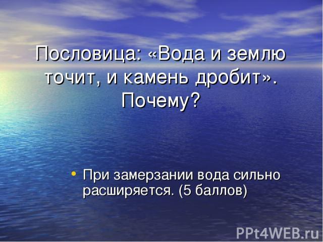 Пословица: «Вода и землю точит, и камень дробит». Почему? При замерзании вода сильно расширяется. (5 баллов)