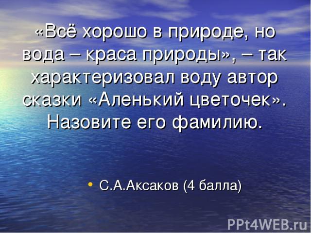 «Всё хорошо в природе, но вода – краса природы», – так характеризовал воду автор сказки «Аленький цветочек». Назовите его фамилию. С.А.Аксаков (4 балла)