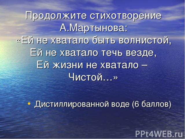 Продолжите стихотворение А.Мартынова: «Ей не хватало быть волнистой, Ей не хватало течь везде, Ей жизни не хватало – Чистой…» Дистиллированной воде (6 баллов)