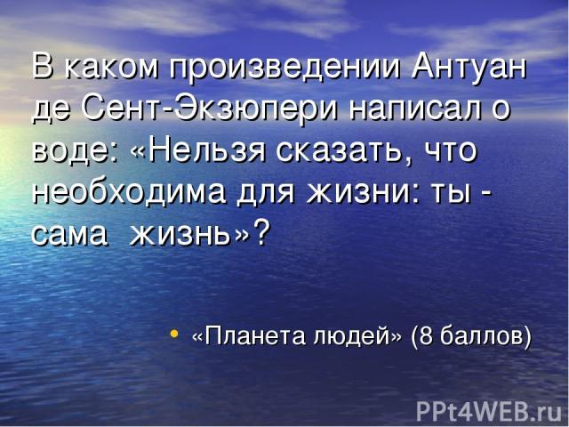 В каком произведении Антуан де Сент-Экзюпери написал о воде: «Нельзя сказать, что необходима для жизни: ты - сама жизнь»? «Планета людей» (8 баллов)