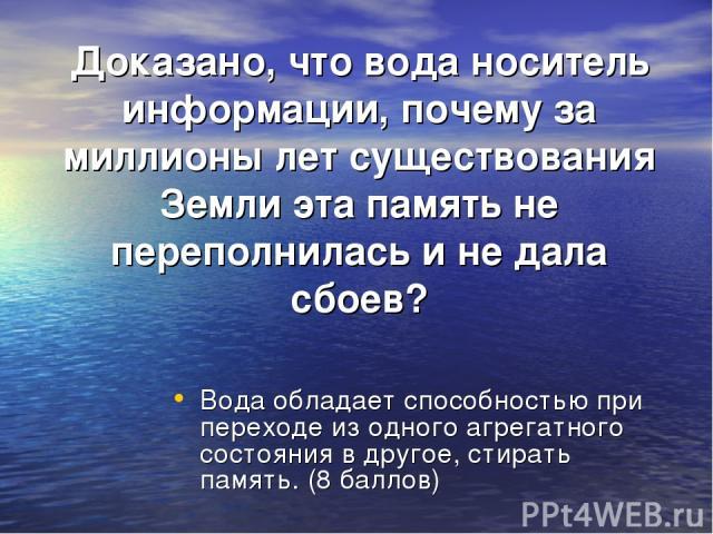 Доказано, что вода носитель информации, почему за миллионы лет существования Земли эта память не переполнилась и не дала сбоев? Вода обладает способностью при переходе из одного агрегатного состояния в другое, стирать память. (8 баллов)