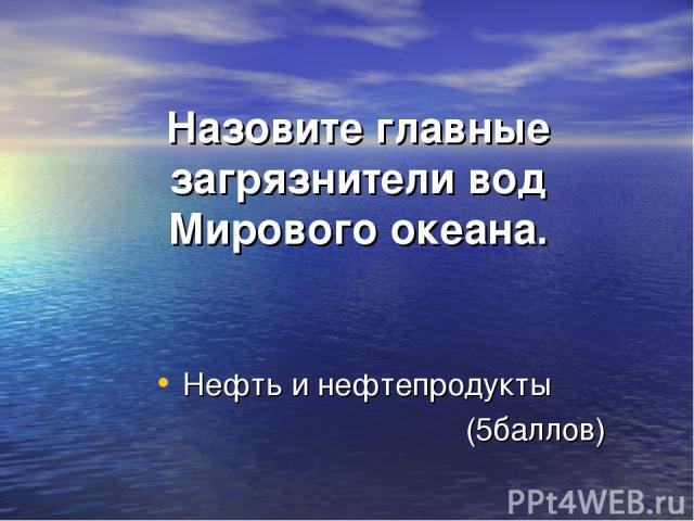 Назовите главные загрязнители вод Мирового океана. Нефть и нефтепродукты (5баллов)