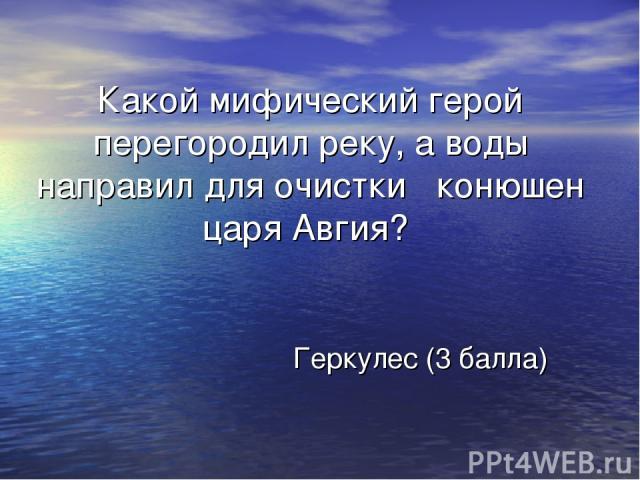 Какой мифический герой перегородил реку, а воды направил для очистки конюшен царя Авгия? Геркулес (3 балла)