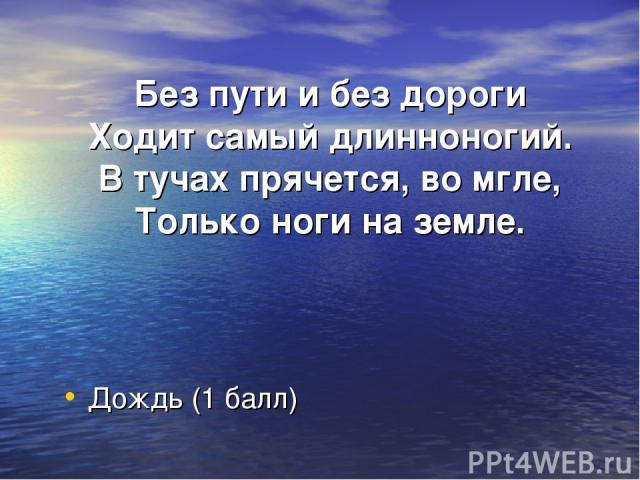 Без пути и без дороги Ходит самый длинноногий. В тучах прячется, во мгле, Только ноги на земле. Дождь (1 балл)