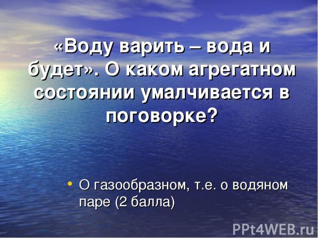 «Воду варить – вода и будет». О каком агрегатном состоянии умалчивается в поговорке? О газообразном, т.е. о водяном паре (2 балла)