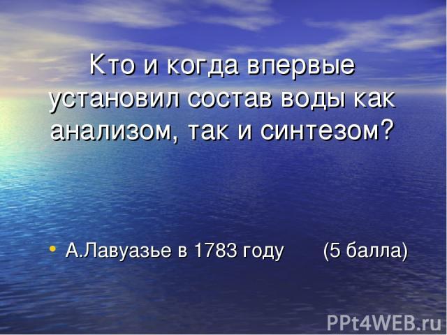 Кто и когда впервые установил состав воды как анализом, так и синтезом? А.Лавуазье в 1783 году (5 балла)