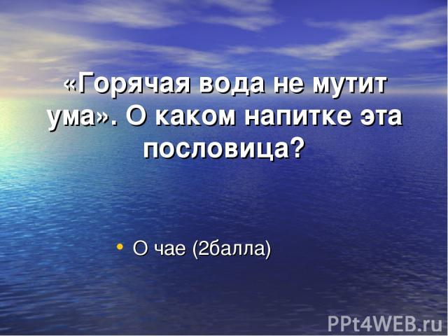 «Горячая вода не мутит ума». О каком напитке эта пословица? О чае (2балла)