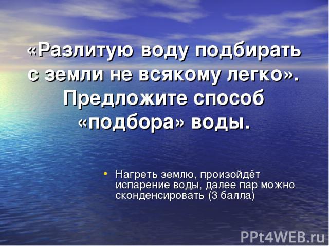 «Разлитую воду подбирать с земли не всякому легко». Предложите способ «подбора» воды. Нагреть землю, произойдёт испарение воды, далее пар можно сконденсировать (3 балла)