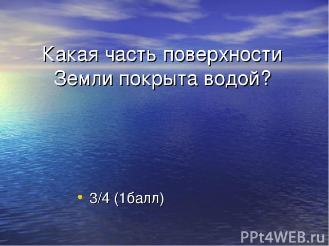 Какая часть поверхности Земли покрыта водой? 3/4 (1балл)