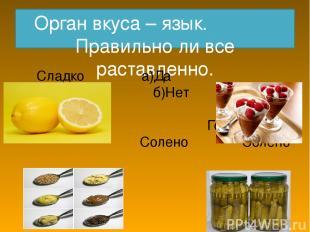 Орган вкуса – язык. Правильно ли все раставленно. Сладко а)Да Кисло бб б)Нет Гор