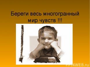 Береги весь многогранный мир чувств !!!