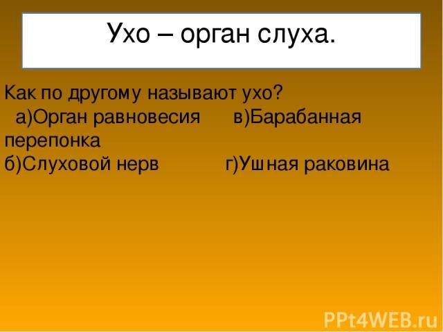 Ухо – орган слуха. Как по другому называют ухо? а)Орган равновесия в)Барабанная перепонка б)Слуховой нерв г)Ушная раковина
