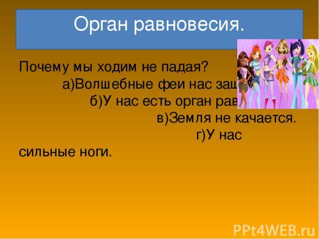 Орган равновесия. Почему мы ходим не падая? а)Волшебные феи нас защищают. б)У нас есть орган равновесия. в)Земля не качается. г)У нас сильные ноги.