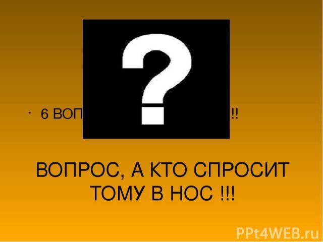 ВОПРОС, А КТО СПРОСИТ ТОМУ В НОС !!! 6 ВОПРОСОВ ,6 ОТВЕТОВ !!!