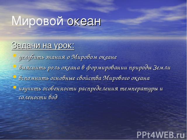 Мировой океан Задачи на урок: углубить знания о Мировом океане выяснить роль океана в формировании природы Земли вспомнить основные свойства Мирового океана изучить особенности распределения температуры и солености вод