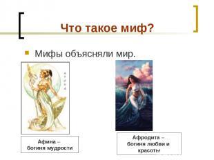 Что такое миф? Мифы объясняли мир. Афина – богиня мудрости Афродита – богиня люб