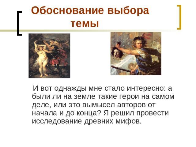 Обоснование выбора темы И вот однажды мне стало интересно: а были ли на земле такие герои на самом деле, или это вымысел авторов от начала и до конца? Я решил провести исследование древних мифов.