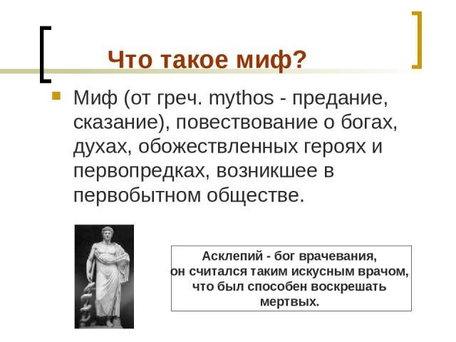 Что такое миф? Миф (от греч. mythos - предание, сказание), повествование о богах, духах, обожествленных героях и первопредках, возникшее в первобытном обществе. Асклепий - бог врачевания, он считался таким искусным врачом, чтобыл способен воскрешат…