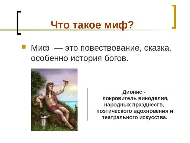 Что такое миф? Миф — это повествование, сказка, особенно история богов. Дионис - покровитель виноделия, народных празднеств, поэтического вдохновения и театрального искусства.