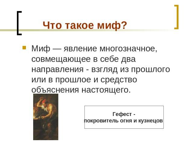Что такое миф? Миф — явление многозначное, совмещающее в себе два направления - взгляд из прошлого или в прошлое и средство объяснения настоящего. Гефест - покровитель огня икузнецов