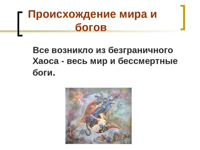 Происхождение мира и богов Все возникло из безграничного Хаоса - весь мир и бессмертные боги.