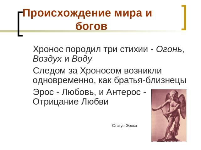 Происхождение мира и богов Хронос породил три стихии - Огонь, Воздух и Воду Следом за Хроносом возникли одновременно, как братья-близнецы Эрос - Любовь, и Антерос - Отрицание Любви Статуя Эроса