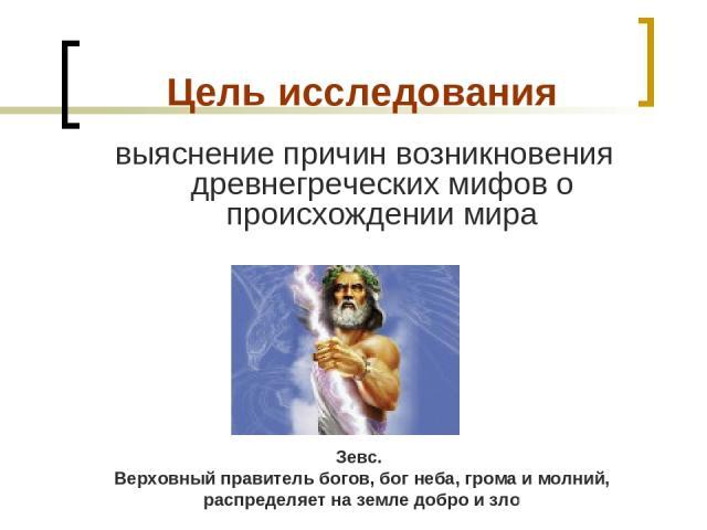 Цель исследования выяснение причин возникновения древнегреческих мифов о происхождении мира . Зевс. Верховный правитель богов, бог неба, грома имолний, распределяет наземле добро изло