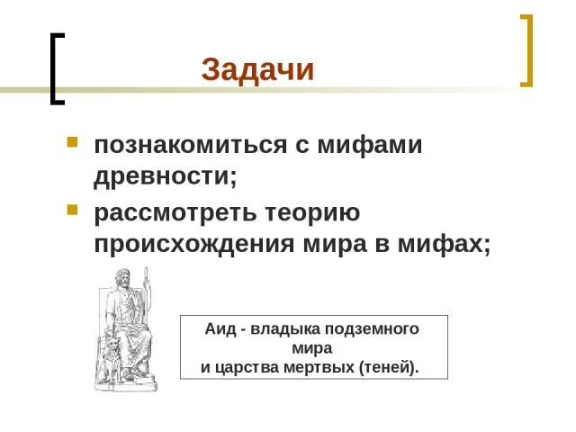 Задачи познакомиться с мифами древности; рассмотреть теорию происхождения мира в мифах; Аид - владыка подземного мира ицарства мертвых (теней).