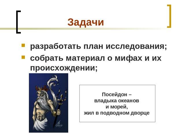 Задачи разработать план исследования; собрать материал о мифах и их происхождении; Посейдон – владыка океанов иморей, жил вподводном дворце