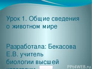 Урок 1. Общие сведения о животном мире Разработала: Бекасова Е.В. учитель биолог