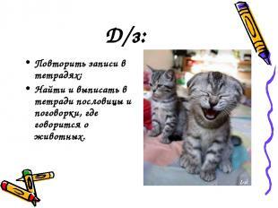 Д/з: Повторить записи в тетрадях; Найти и выписать в тетради пословицы и поговор