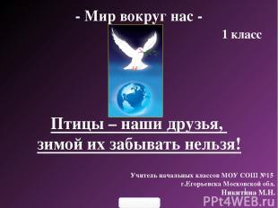 - Мир вокруг нас - 1 класс Учитель начальных классов МОУ СОШ №15 г.Егорьевска Мо