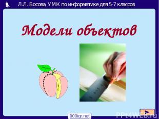 Модели объектов 900igr.net Л.Л. Босова, УМК по информатике для 5-7 классов Москв