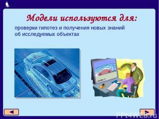 Модели используются для: проверки гипотез и получения новых знаний об исследуемы