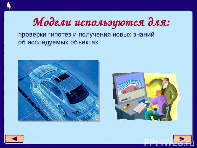 Модели используются для: проверки гипотез и получения новых знаний об исследуемых объектах