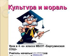 Культура и мораль Урок в 4 «а» классе МБОУ «Баргузинская СОШ» Учитель начальных