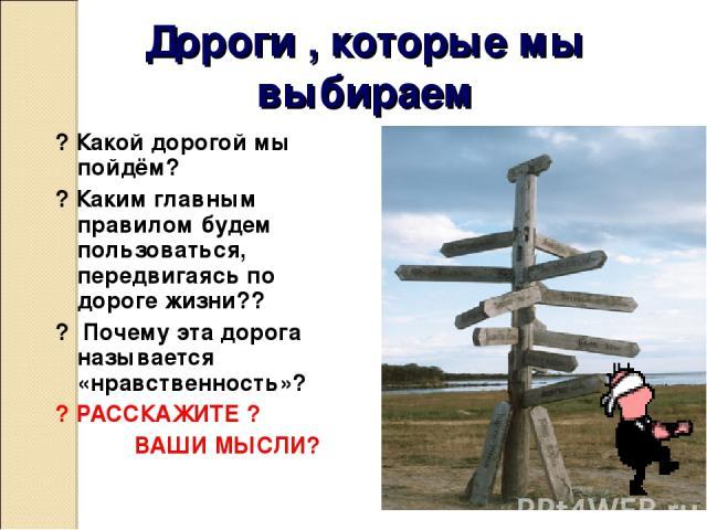 Дороги , которые мы выбираем ? Какой дорогой мы пойдём? ? Каким главным правилом будем пользоваться, передвигаясь по дороге жизни?? ? Почему эта дорога называется «нравственность»? ? РАССКАЖИТЕ ? ВАШИ МЫСЛИ?