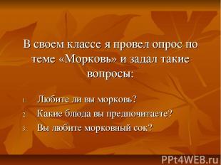В своем классе я провел опрос по теме «Морковь» и задал такие вопросы: Любите ли
