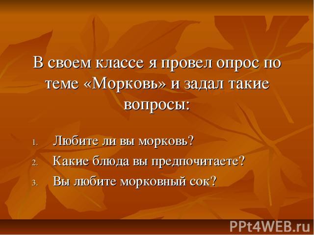 В своем классе я провел опрос по теме «Морковь» и задал такие вопросы: Любите ли вы морковь? Какие блюда вы предпочитаете? Вы любите морковный сок?
