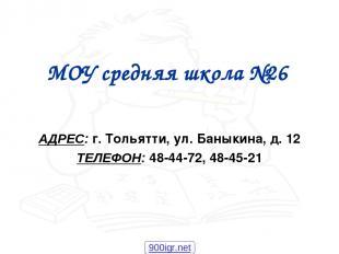 МОУ средняя школа №26 АДРЕС: г. Тольятти, ул. Баныкина, д. 12 ТЕЛЕФОН: 48-44-72,