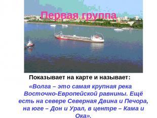 Первая группа Показывает на карте и называет: «Волга – это самая крупная река Во