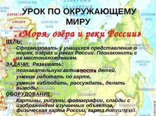 УРОК ПО ОКРУЖАЮЩЕМУ МИРУ «Моря, озёра и реки России» ЦЕЛЬ: Сформировать у учащих